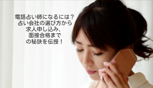 電話占い師になるには?占い会社の選び方から求人申し込み、面接合格までの秘訣を伝授!